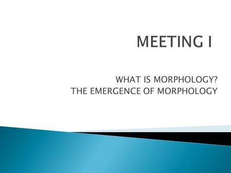 WHAT IS MORPHOLOGY? THE EMERGENCE OF MORPHOLOGY.  Coined By J.W.Von Goethe, to designed the study of form and structure of living organisms which was.