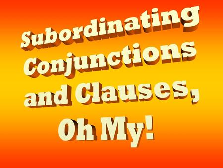 Subordinating Conjunctions and Clauses, Oh My!.