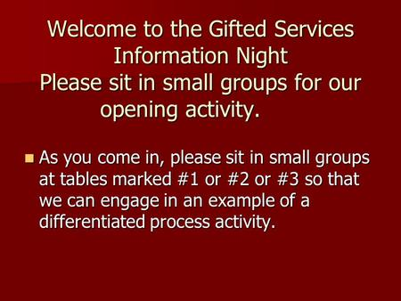 Welcome to the Gifted Services Information Night Please sit in small groups for our opening activity. As you come in, please sit in small groups at tables.