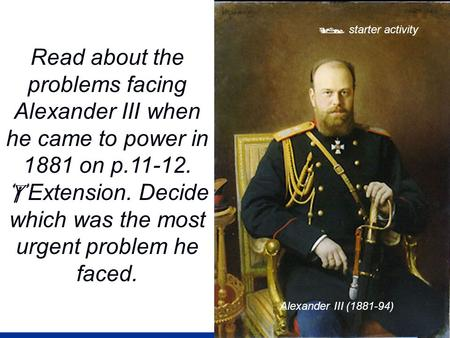  starter activity Read about the problems facing Alexander III when he came to power in 1881 on p.11-12.  Extension. Decide which was the most urgent.
