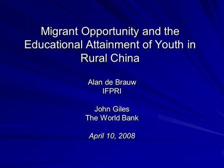 Migrant Opportunity and the Educational Attainment of Youth in Rural China Alan de Brauw IFPRI John Giles The World Bank April 10, 2008.
