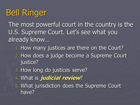 Bell Ringer The most powerful court in the country is the U.S. Supreme Court. Let's see what you already know… 1. How many justices are there on the Court?