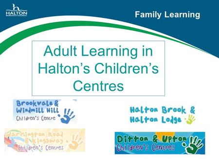 Family Learning Adult Learning in Halton's Children's Centres.