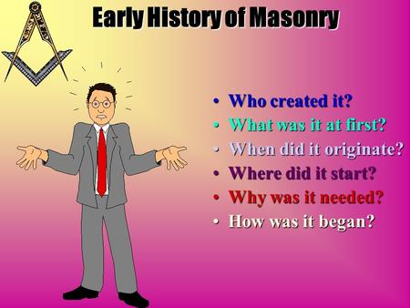 Early History of Masonry Who created it? What was it at first? When did it originate? Where did it start? Why was it needed? How was it began?