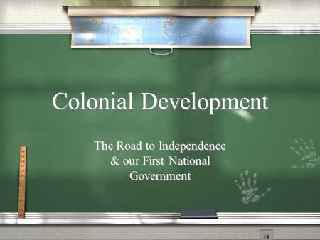 Colonial Development The Road to Independence & our First National Government.
