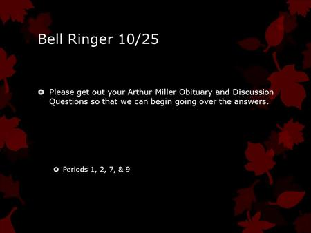 Bell Ringer 10/25  Please get out your Arthur Miller Obituary and Discussion Questions so that we can begin going over the answers.  Periods 1, 2, 7,