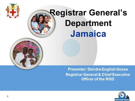 LOGO 1 Registrar General's Department Jamaica Presenter: Deirdre English Gosse Registrar General & Chief Executive Officer of the RGD.