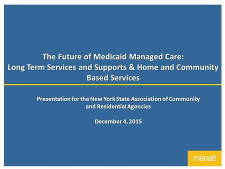 The Future of Medicaid Managed Care: Long Term Services and Supports & Home and Community Based Services Presentation for the New York State Association.
