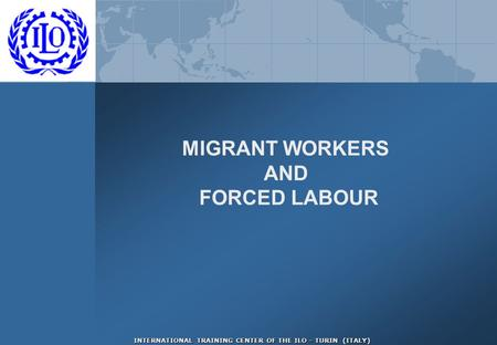 INTERNATIONAL TRAINING CENTER OF THE ILO - TURIN (ITALY) MIGRANT WORKERS AND FORCED LABOUR.