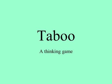Taboo A thinking game. Step 1 You will be placed in a group of four people Each group is in competition with the other groups. Work together as a group.