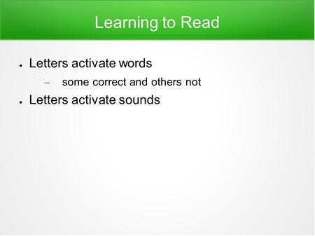 Learning to Read ● Letters activate words – some correct and others not ● Letters activate sounds.