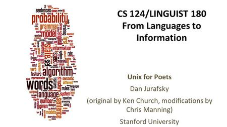 CS 124/LINGUIST 180 From Languages to Information Unix for Poets Dan Jurafsky (original by Ken Church, modifications by Chris Manning) Stanford University.