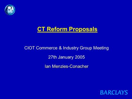 Ian Menzies-Conacher CT Reform Proposals CIOT Commerce & Industry Group Meeting 27th January 2005 Ian Menzies-Conacher.