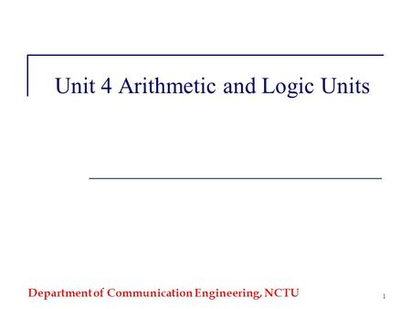 Department of Communication Engineering, NCTU 1 Unit 4 Arithmetic and Logic Units.