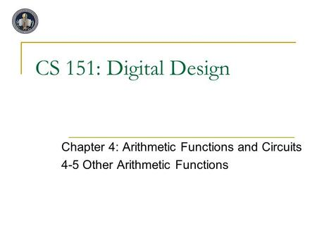 CS 151: Digital Design Chapter 4: Arithmetic Functions and Circuits 4-5 Other Arithmetic Functions.