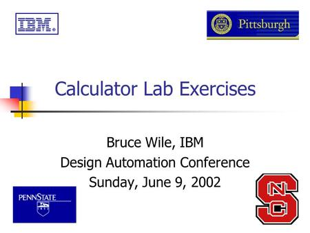 Calculator Lab Exercises Bruce Wile, IBM Design Automation Conference Sunday, June 9, 2002.