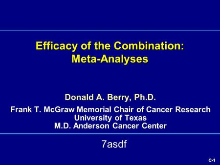 C-1 Efficacy of the Combination: Meta-Analyses Donald A. Berry, Ph.D. Frank T. McGraw Memorial Chair of Cancer Research University of Texas M.D. Anderson.