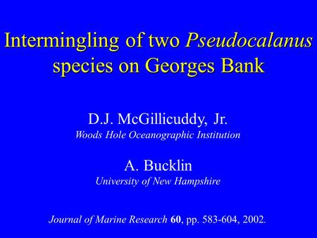 Intermingling of two Pseudocalanus species on Georges Bank D.J. McGillicuddy, Jr. Woods Hole Oceanographic Institution A. Bucklin University of New Hampshire.