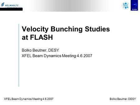 XFEL Beam Dynamics Meeting 4.6.2007Bolko Beutner, DESY Velocity Bunching Studies at FLASH Bolko Beutner, DESY XFEL Beam Dynamics Meeting 4.6.2007.