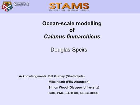 Ocean-scale modelling of Calanus finmarchicus Douglas Speirs Acknowledgments: Bill Gurney (Strathclyde) Mike Heath (FRS Aberdeen) Simon Wood (Glasgow University)
