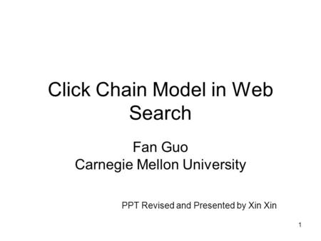 1 Click Chain Model in Web Search Fan Guo Carnegie Mellon University PPT Revised and Presented by Xin Xin.