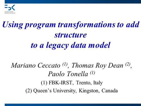 Using program transformations to add structure to a legacy data model Mariano Ceccato (1), Thomas Roy Dean (2), Paolo Tonella (1) (1) FBK-IRST, Trento,