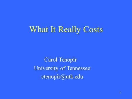 1 What It Really Costs Carol Tenopir University of Tennessee