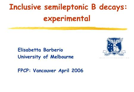 Inclusive semileptonic B decays: experimental Elisabetta Barberio University of Melbourne FPCP: Vancouver April 2006.
