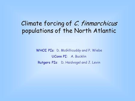 Climate forcing of C. finmarchicus populations of the North Atlantic WHOI PIs: D. McGillicuddy and P. Wiebe UConn PI: A. Bucklin Rutgers PIs: D. Haidvogel.