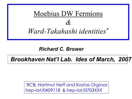 Moebius DW Fermions & Ward-Takahashi identities * Brookhaven Nat'l Lab. Ides of March, 2007 * RCB, Hartmut Neff and Kostas Orginos hep-lat/0409118 & hep-lat/0703XXX.