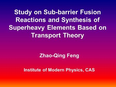 Study on Sub-barrier Fusion Reactions and Synthesis of Superheavy Elements Based on Transport Theory Zhao-Qing Feng Institute of Modern Physics, CAS.