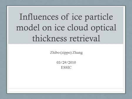 Influences of ice particle model on ice cloud optical thickness retrieval Zhibo (zippo) Zhang 03/29/2010 ESSIC.