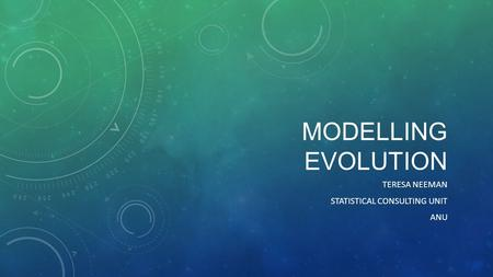MODELLING EVOLUTION TERESA NEEMAN STATISTICAL CONSULTING UNIT ANU.