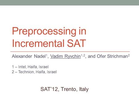 Preprocessing in Incremental SAT Alexander Nadel 1, Vadim Ryvchin 1,2, and Ofer Strichman 2 1 – Intel, Haifa, Israel 2 – Technion, Haifa, Israel SAT'12,