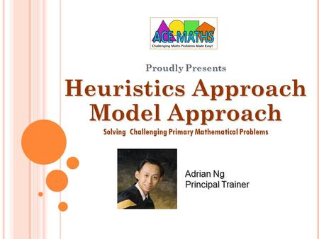 Proudly Presents Heuristics Approach Model Approach Solving Challenging Primary Mathematical Problems Adrian Ng Principal Trainer.