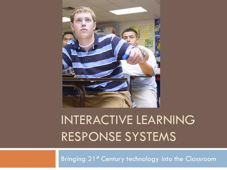 INTERACTIVE LEARNING RESPONSE SYSTEMS Bringing 21 st Century technology into the Classroom.