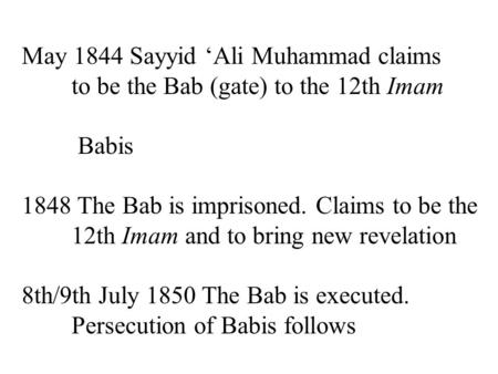 May 1844 Sayyid 'Ali Muhammad claims to be the Bab (gate) to the 12th Imam Babis 1848 The Bab is imprisoned. Claims to be the 12th Imam and to bring new.