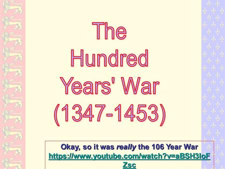 Okay, so it was really the 106 Year War https://www.youtube.com/watch?v=aBSH3IoF Zsc https://www.youtube.com/watch?v=aBSH3IoF Zsc 1 st 8 minutes.