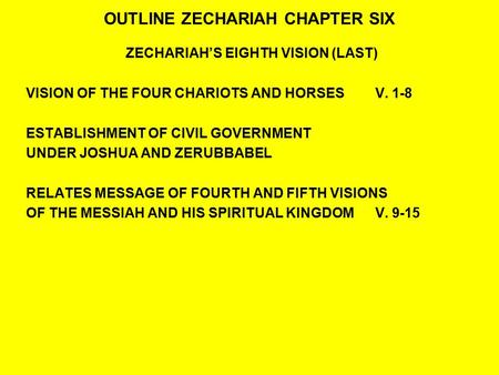 OUTLINE ZECHARIAH CHAPTER SIX ZECHARIAH'S EIGHTH VISION (LAST) VISION OF THE FOUR CHARIOTS AND HORSESV. 1-8 ESTABLISHMENT OF CIVIL GOVERNMENT UNDER JOSHUA.