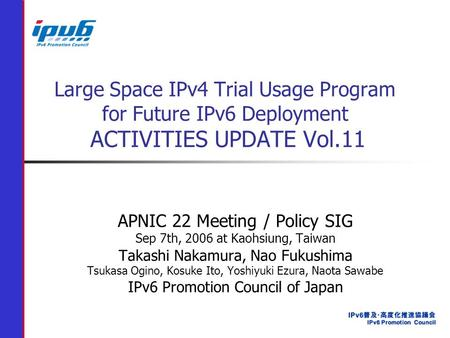 Large Space IPv4 Trial Usage Program for Future IPv6 Deployment ACTIVITIES UPDATE Vol.11 APNIC 22 Meeting / Policy SIG Sep 7th, 2006 at Kaohsiung, Taiwan.