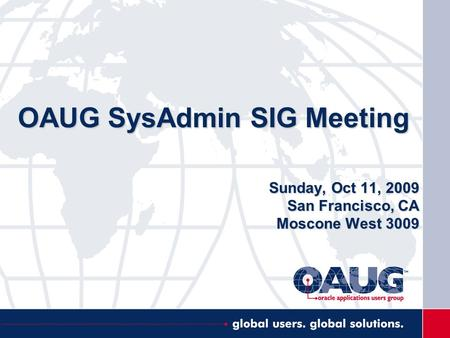 OAUG SysAdmin SIG Meeting Sunday, Oct 11, 2009 San Francisco, CA Moscone West 3009.
