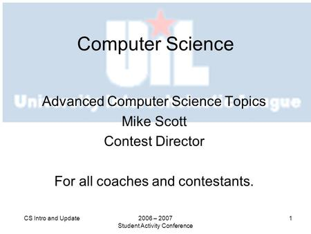 2006 – 2007 Student Activity Conference 1CS Intro and Update Computer Science Advanced Computer Science Topics Mike Scott Contest Director For all coaches.