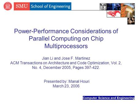 Computer Science and Engineering Power-Performance Considerations of Parallel Computing on Chip Multiprocessors Jian Li and Jose F. Martinez ACM Transactions.
