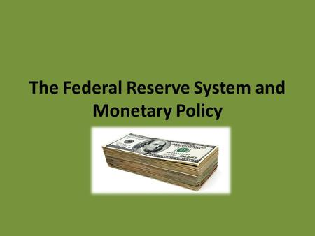 The Federal Reserve System and Monetary Policy. Money Final payment for goods and services Purposes of money: – Medium of Exchange: It can be used to.