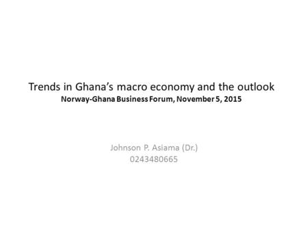 Trends in Ghana's macro economy and the outlook Norway-Ghana Business Forum, November 5, 2015 Johnson P. Asiama (Dr.) 0243480665.