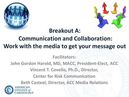 Breakout A: Communication and Collaboration: Work with the media to get your message out Facilitators: John Gordon Harold, MD, MACC, President-Elect, ACC.
