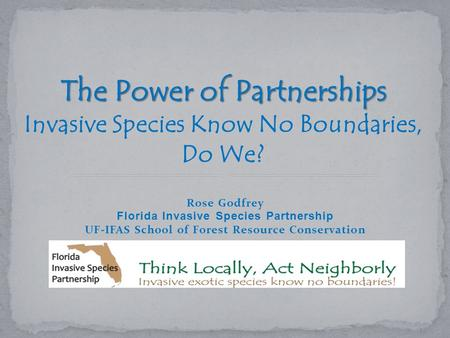 Rose Godfrey Florida Invasive Species Partnership UF-IFAS School of Forest Resource Conservation The Power of Partnerships Invasive Species Know No Boundaries,