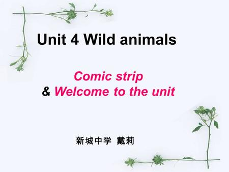 Unit 4 Wild animals Comic strip & Welcome to the unit 新城中学 戴莉.