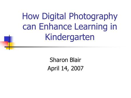How Digital Photography can Enhance Learning in Kindergarten Sharon Blair April 14, 2007.