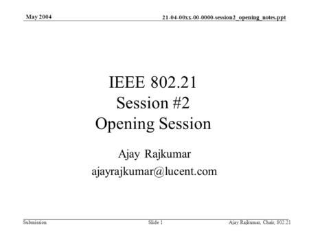 21-04-00xx-00-0000-session2_opening_notes.ppt Submission May 2004 Ajay Rajkumar, Chair, 802.21Slide 1 IEEE 802.21 Session #2 Opening Session Ajay Rajkumar.